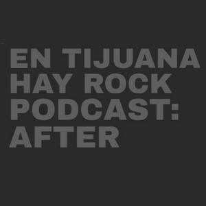 EN TIJUANA HAY ROCK PODCAST: AFTER